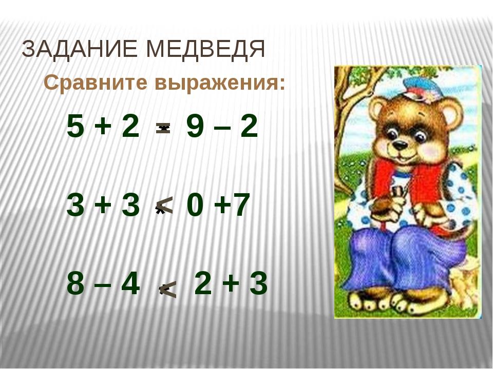 ЗАДАНИЕ МЕДВЕДЯ Сравните выражения: 5 + 2 9 – 2 3 + 3 0 +7 8 – 4 2 + 3 * = *...
