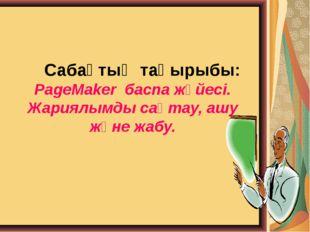Сабақтың тақырыбы: PageMaker баспа жүйесі. Жариялымды сақтау, ашу және жабу.