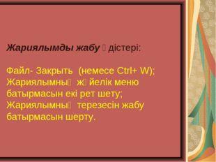 Жариялымды жабу әдістері: Файл- Закрыть (немесе Ctrl+ W); Жариялымның жүйелік