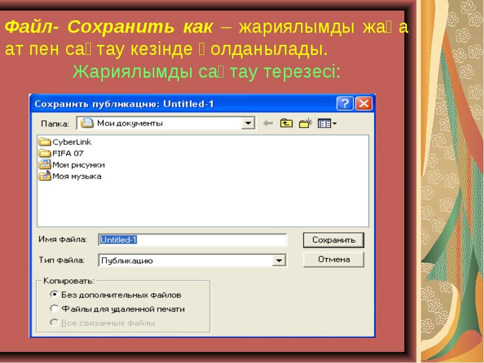 Файл- Сохранить как – жариялымды жаңа ат пен сақтау кезінде қолданылады. Жари...