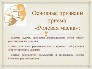 Основные признаки приема «Ролевая маска»: - наличие задачи, проблемы, распред