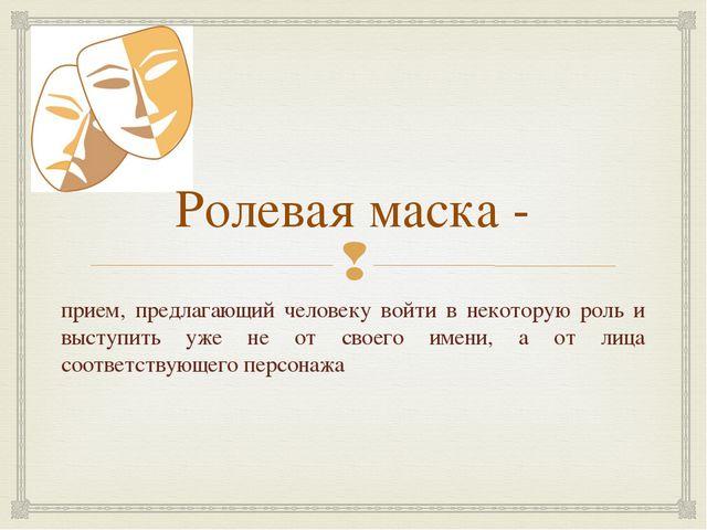 Ролевая маска - прием, предлагающий человеку войти в некоторую роль и выступи...