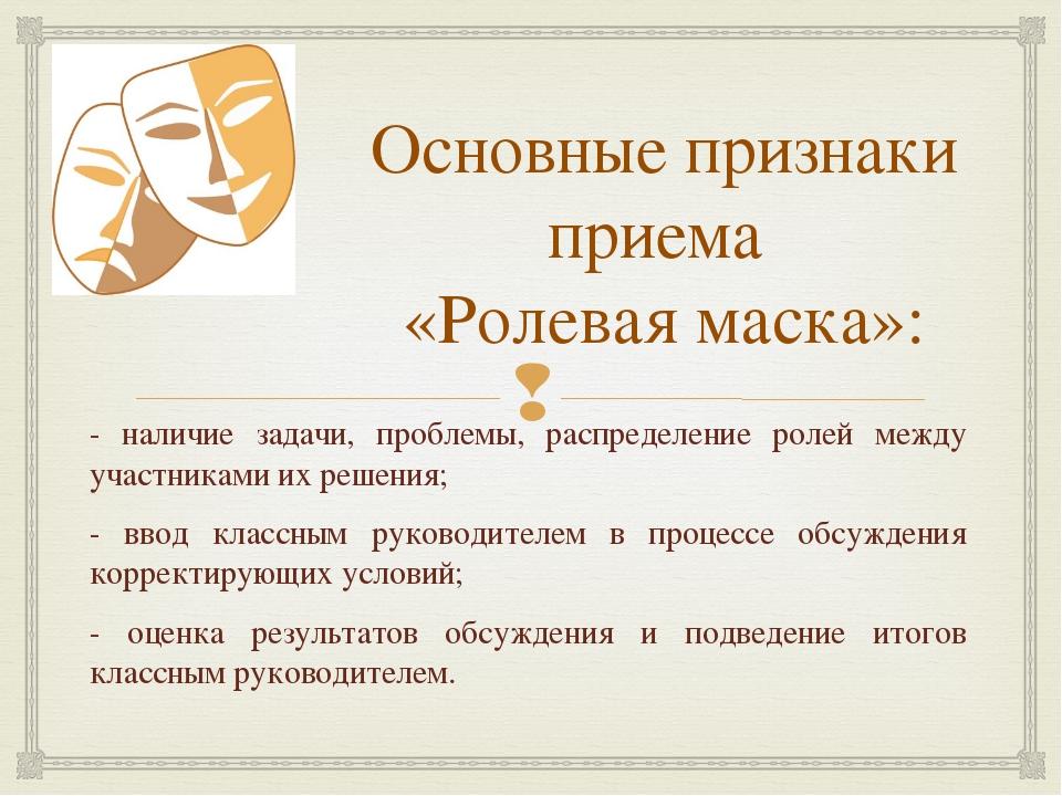 Основные признаки приема «Ролевая маска»: - наличие задачи, проблемы, распред...