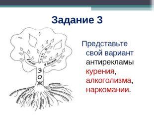 Задание 3 Представьте свой вариант антирекламы курения, алкоголизма, наркоман