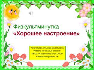Физкультминутка «Хорошее настроение» Анатольева Эльвира Васильевна учитель на