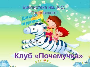 Клуб «Почемучка» Библиотека им. А.С. Горловского Детское отделение 2 «Б»