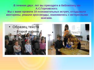 В течение двух лет вы приходите в библиотеку им А.С.Горловского. Мы с вами пр
