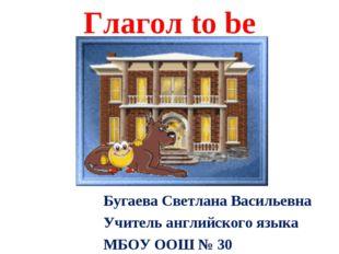 Глагол to be Бугаева Светлана Васильевна Учитель английского языка МБОУ ООШ №