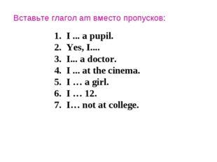Вставьте глагол am вместо пропусков: I ... a pupil. Yes, I.... I... a doctor.