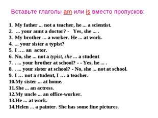 Вставьте глаголы am или is вместо пропусков: My father ... not a teacher, he