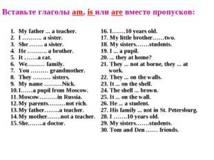 Вставьте глаголы am, is или are вместо пропусков: My father ... a teacher. I