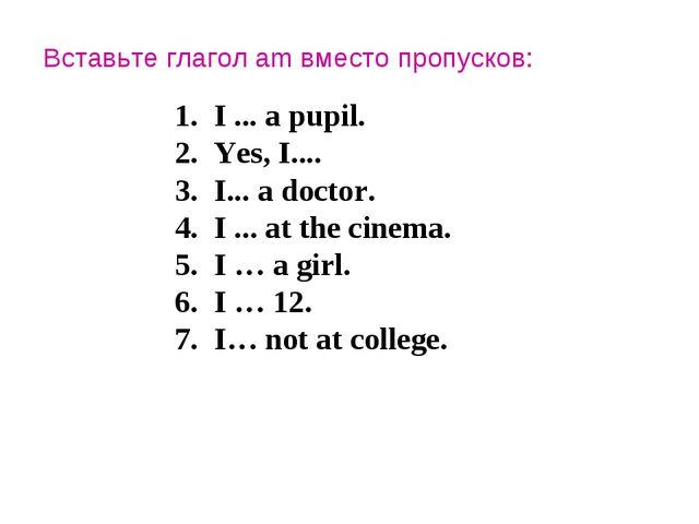 Вставьте глагол am вместо пропусков: I ... a pupil. Yes, I.... I... a doctor....