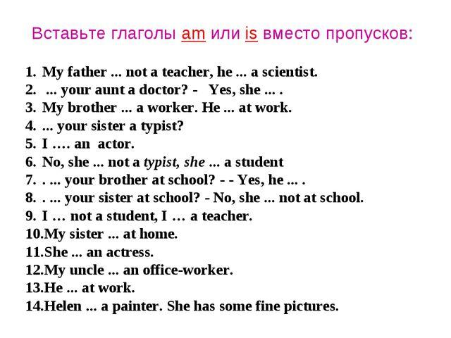 Вставьте глаголы am или is вместо пропусков: My father ... not a teacher, he...