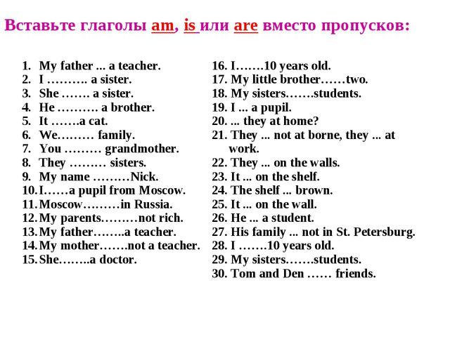 Вставьте глаголы am, is или are вместо пропусков: My father ... a teacher. I...