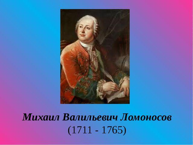 Михаил Валильевич Ломоносов (1711 - 1765)