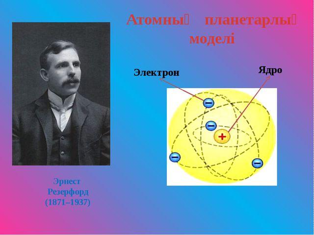 Эрнест Резерфорд (1871–1937) Атомның планетарлық моделі Электрон Ядро
