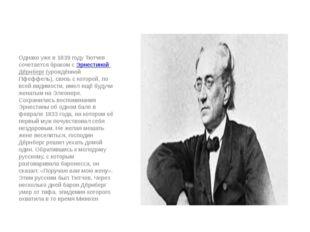 Однако уже в 1839 году Тютчев сочетается браком сЭрнестиной Дёрнберг(урожд