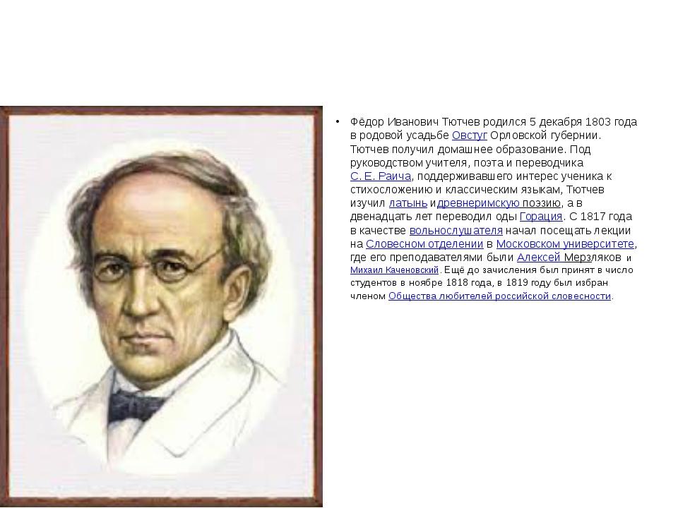 Фёдор Иванович Тютчев родился 5 декабря 1803 года в родовой усадьбеОвстугО...