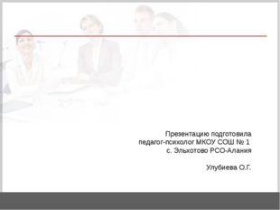 Презентацию подготовила педагог-психолог МКОУ СОШ № 1 с. Эльхотово РСО-Алани