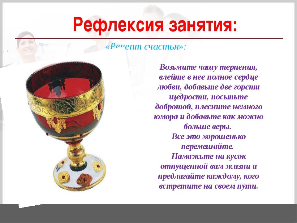 Рефлексия занятия: «Рецепт счастья»: Возьмите чашу терпения, влейте в нее по...