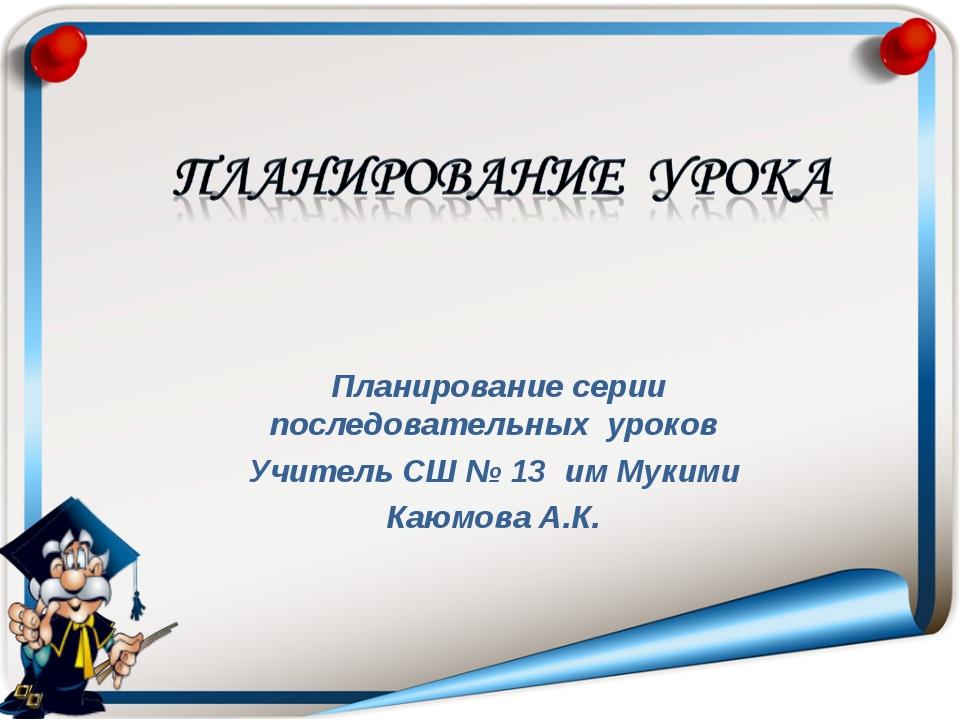 Планирование серии последовательных уроков Учитель СШ № 13 им Мукими Каюмова...