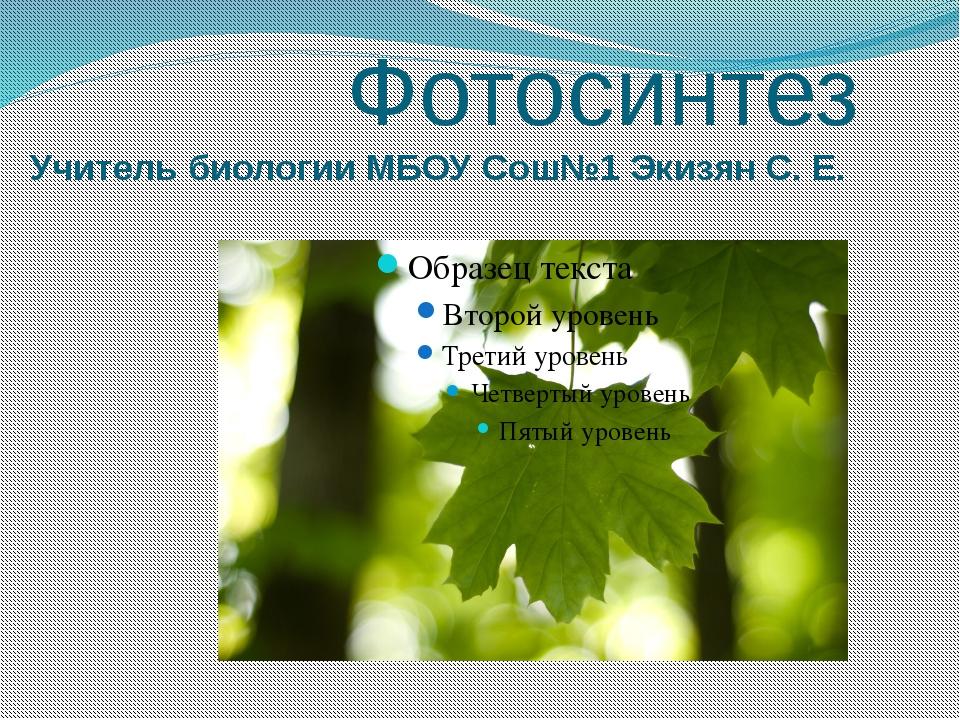 Фотосинтез Учитель биологии МБОУ Сош№1 Экизян С. Е.