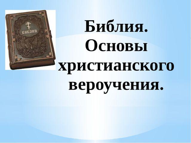 Библия. Основы христианского вероучения.