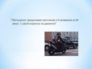 Мотоциклист преодолевает расстояние в 9 километров за 30 минут. С какой скоро