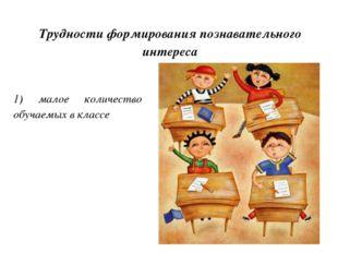 Трудности формирования познавательного интереса 1) малое количество обучаемых