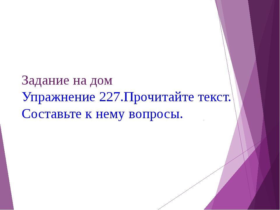 Задание на дом Упражнение 227.Прочитайте текст. Составьте к нему вопросы.