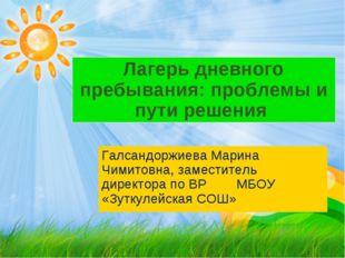 Лагерь дневного пребывания: проблемы и пути решения Галсандоржиева Марина Чим