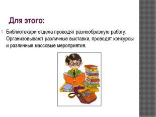 Для этого: Библиотекари отдела проводят разнообразную работу. Организовывают