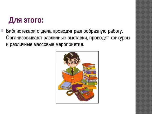 Для этого: Библиотекари отдела проводят разнообразную работу. Организовывают...