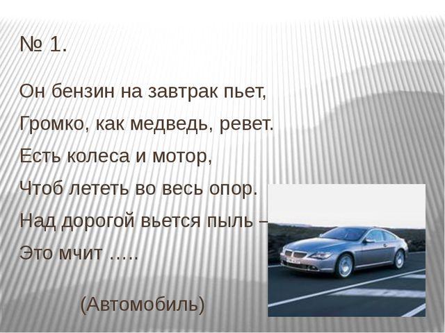 № 1. Он бензин на завтрак пьет, Громко, как медведь, ревет. Есть колеса и мот...