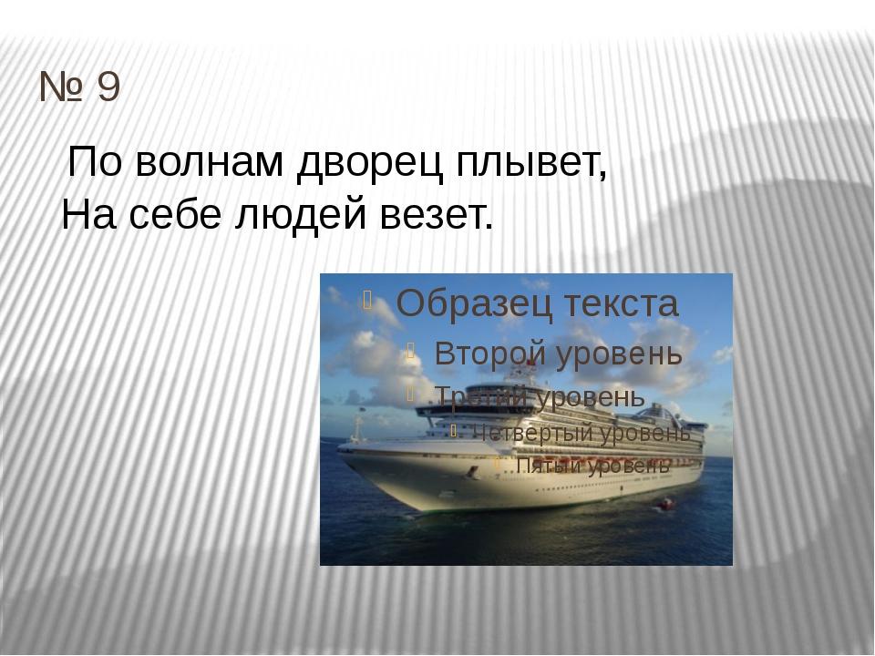 № 9 По волнам дворец плывет, На себе людей везет.