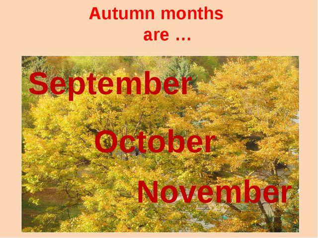 Autumn months are … September October November
