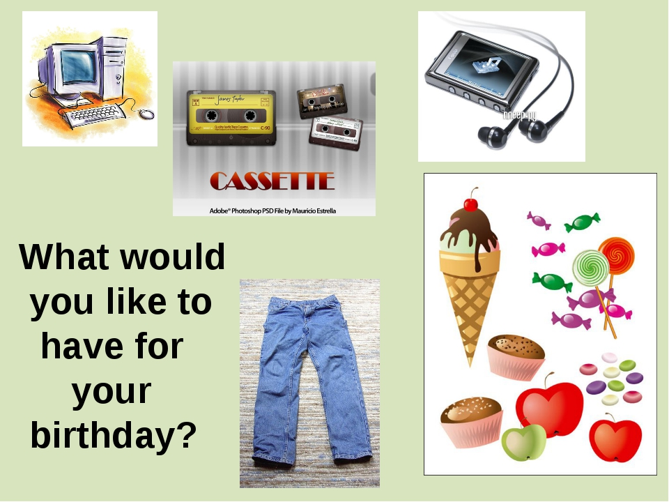 What would you like to have for your birthday?