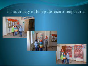 на выставку в Центр Детского творчества