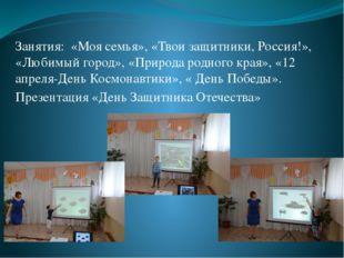Занятия: «Моя семья», «Твои защитники, Россия!», «Любимый город», «Природа ро
