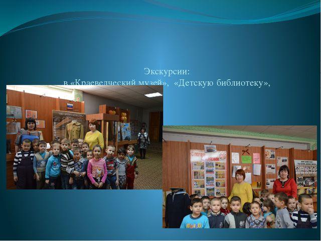 Экскурсии: в «Краеведческий музей», «Детскую библиотеку»,