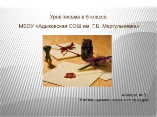 Урок письма в 6 классе МБОУ «Адыковская СОШ им. Г.Б. Мергульчиева» Анжаева Ж.