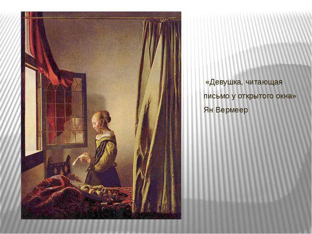 «Девушка, читающая письмо у открытого окна» Ян Вермеер