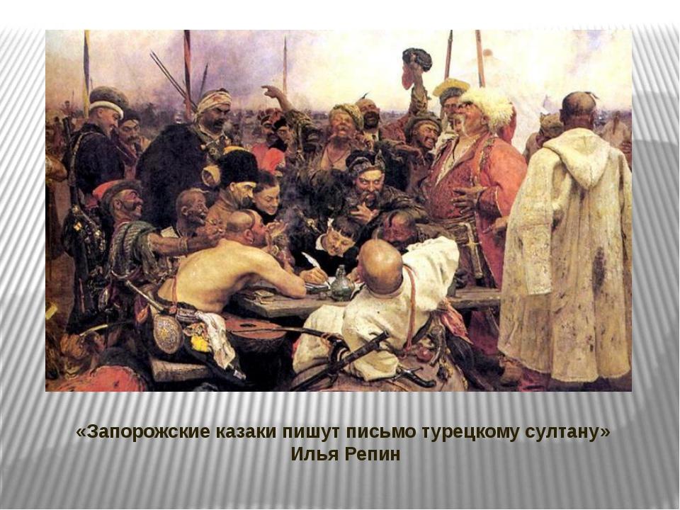 «Запорожские казаки пишут письмо турецкому султану» Илья Репин