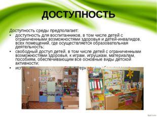 ДОСТУПНОСТЬ Доступность среды предполагает: доступность для воспитанников, в