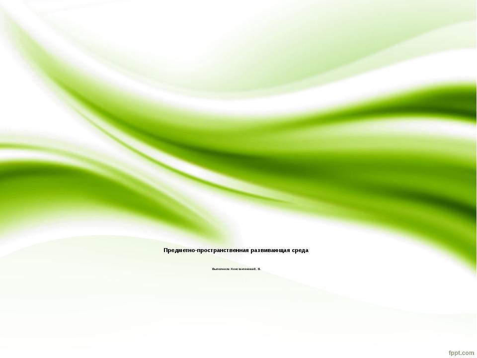 Предметно-пространственная развивающая среда Выполнила: Константинова Е. В.