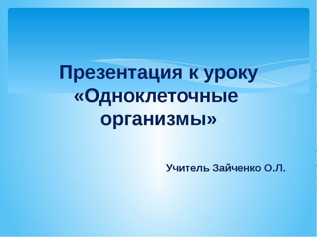 Презентация к уроку «Одноклеточные организмы» Учитель Зайченко О.Л.