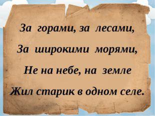 За горами, за лесами, За широкими морями, Не на небе, на земле Жил старик в о