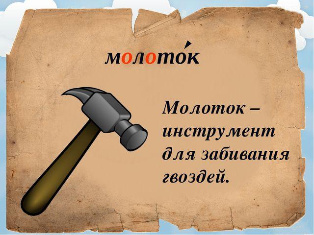 молоток Молоток – инструмент для забивания гвоздей.