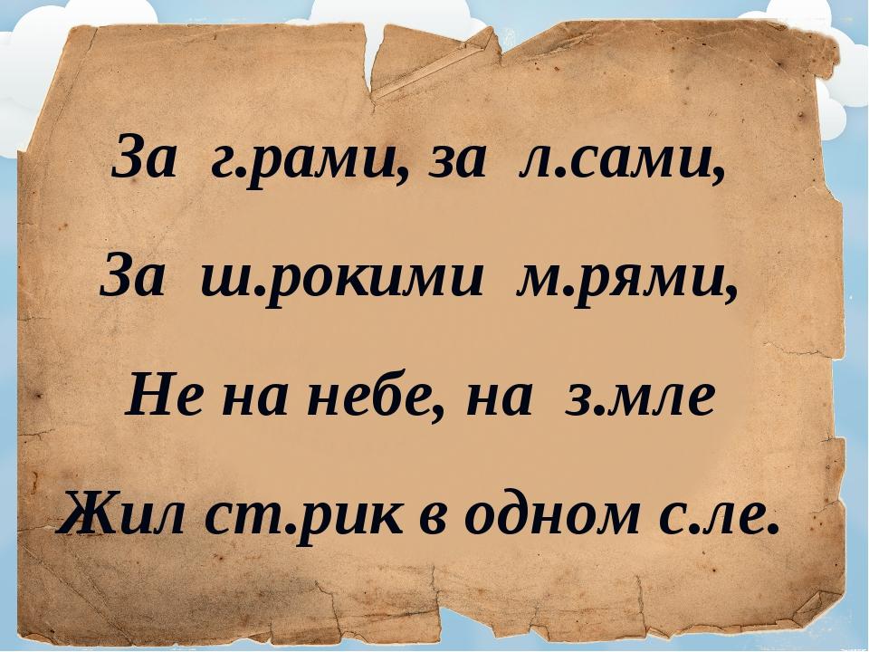 За г.рами, за л.сами, За ш.рокими м.рями, Не на небе, на з.мле Жил ст.рик в о...