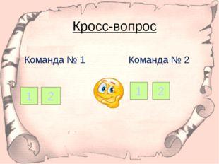 Кросс-вопрос Команда № 1 Команда № 2 1 2 1 2